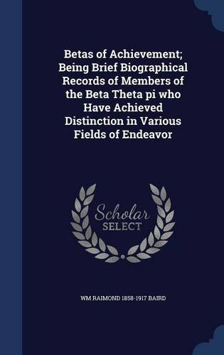 Betas of Achievement; Being Brief Biographical Records of Members of the Beta Theta pi who Have Achieved Distinction in Various Fields of Endeavor