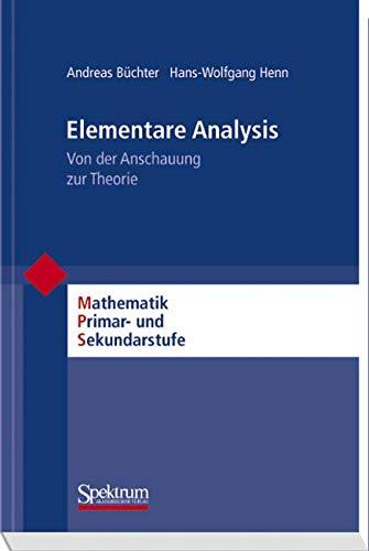 Elementare Analysis: Von der Anschauung zur Theorie (Mathematik Primarstufe und Sekundarstufe I + II)