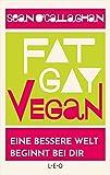 Fat. Gay. Vegan.: Eine bessere Welt beginnt bei dir