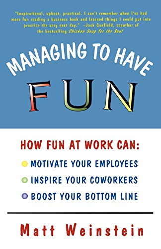Managing to Have Fun: How Fun at Work Can: Motivate Your Employees, Inspire Your Coworkers, and Boost Your Bottom Line