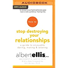 How to Stop Destroying Your Relationships: A Guide to Enjoyable Dating, Mating & Relating