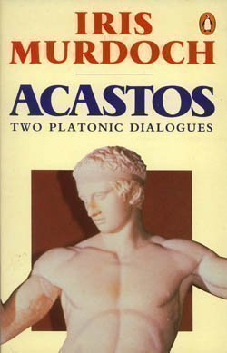 Acastos: Two Platonic Dialogues - Art And Eros, a Dialogue About Art; Above the Gods, a Dialogue About Religion