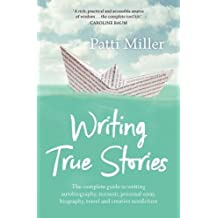 Writing True Stories: The Complete Guide to Writing Autobiography, Memoir, Personal Essay, Biography, Travel and Creative Non-Fiction