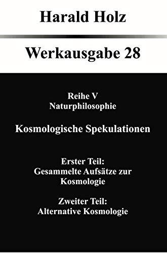Kosmologische Spekulationen: Erster Teil: Gesammelte Aufsätze zur Kosmologie, Zweiter Teil: Alternative Kosmologie (Harald Holz Werkausgabe)