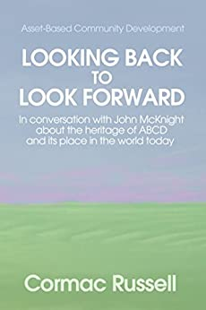 Asset Based Community Development (ABCD): Looking Back to Look Forward: In conversation with John McKnight about the intellectual and practical heritage of ABCD and its place in the world today. by [Russell, Cormac]