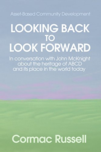 Asset Based Community Development (ABCD): Looking Back to Look Forward: In conversation with John McKnight about the intellectual and practical heritage ... place in the world today. (English Edition)