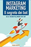 Instagram Marketing: il Segreto dei Bot!: Da 0 a 100.000 followers con i Bot