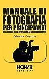 MANUALE DI FOTOGRAFIA PER PRINCIPIANTI: Dalla Scelta della Fotocamera ai Generi Fotografici (HOW2 Edizioni Vol. 118)