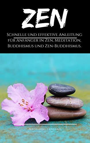 Zen: Schnelle und effektive Anleitung für Anfänger in Zen, Meditation, Buddhismus und Zen-Buddhismus.: (Bewusstsein, Geist, Shôbôgenzô, Weisheit, Zazen, Achtsamkeit) (Seelenruhe ... 1)