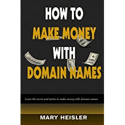 How To Make Money With Domain Names: Learn the secret and tactics to make money with domain names