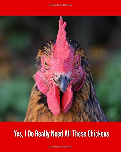 Yes, I Do Really Need All These Chickens: Backyard Chicken Farmer Notebook, 4 Years Daily Tracker for eggs, feeding, health, water, meds, coop cleaning, shopping lists, etc.