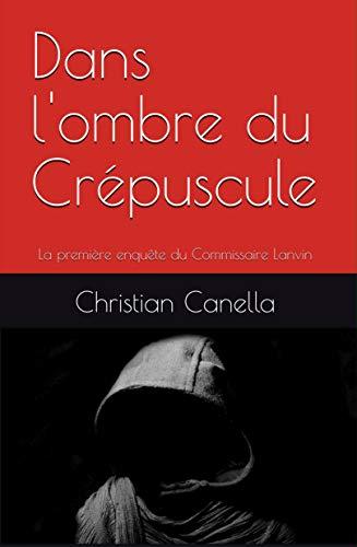 Dans l'ombre du Crépuscule: La première enquête du Commissaire Lanvin (Les enquêtes du Commissaire Lanvin t. 1) (French Edition)