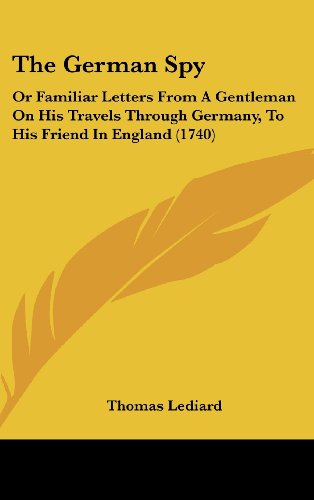 The German Spy: Or Familiar Letters from a Gentleman on His Travels Through Germany, to His Friend in England (1740)
