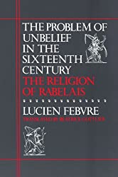 The Problem Of Unbelief In Sixteenth Century: The Religion of Rabelais