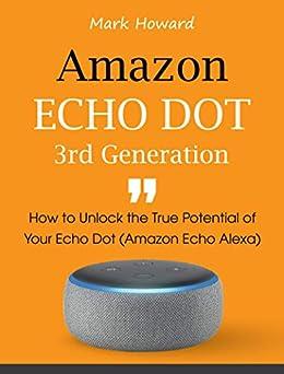 Amazon Echo Dot 3rd Generation: How to Unlock the True Potential of Your Echo Dot (Amazon Echo Alexa) (English Edition) par [Howard, Mark]