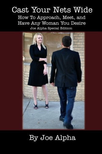 Cast Your Nets Wide (Joe Alpha Special Edition): How To Approach, Meet, And Have Any Woman You Desire