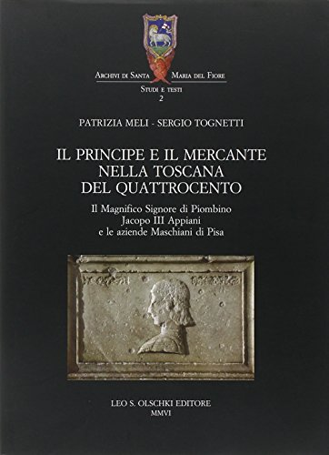 Il principe e il mercante nella Toscana del Quattrocento. Il magnifico signore di Piombino Jacopo III Appiani e le aziende Maschiani di Pisa