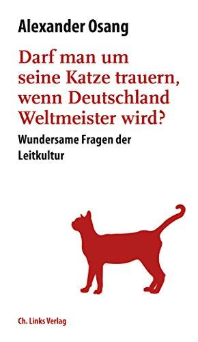 Darf man um seine Katze trauern, wenn Deutschland Weltmeister wird?: Wundersame Fragen der Leitkultur (Literarische Publizistik)