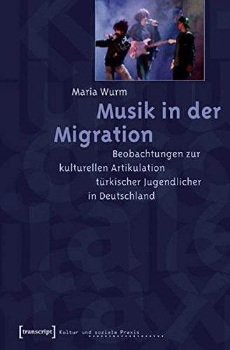 Musik in der Migration: Beobachtungen zur kulturellen Artikulation türkischer Jugendlicher in Deutschland (Kultur und soziale Praxis)