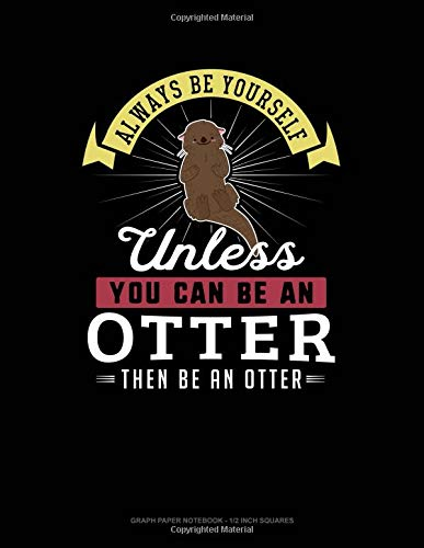 Always Be Yourself Unless You Can Be An Otter Then Be An Otter: Graph Paper Notebook - 1/2 Inch Squares