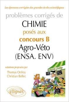 Problèmes Corrigés de Chimie Posés aux Concours B Agro-Véto (Ensa, Env) 2007-2011 de Christian Bellec,Thomas Onfroy ( 20 mars 2012 )