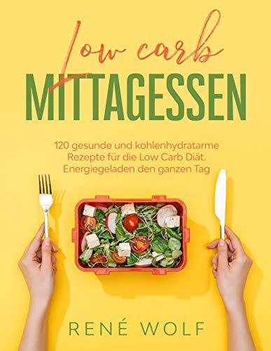 Low Carb Mittagessen: 120 gesunde und kohlenhydratarme Rezepte für die Low Carb Diät. Energiegeladen den ganzen Tag. (Low Carb Buch 1)