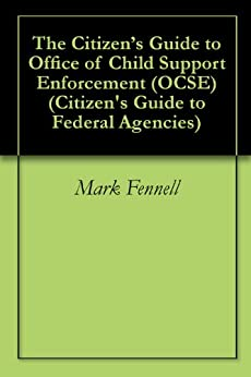 The Citizen's Guide to Office of Child Support Enforcement (OCSE) (Citizen's Guide to Federal Agencies) (English Edition) de [Fennell, Mark]