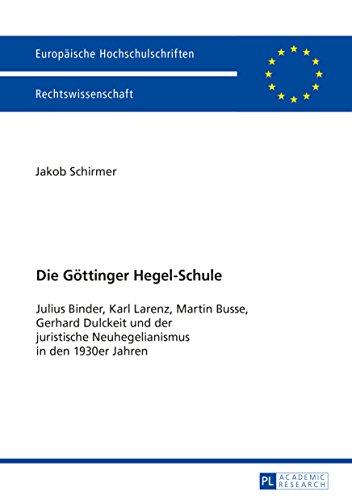 Die Goettinger Hegel-Schule: Julius Binder, Karl Larenz, Martin Busse, Gerhard Dulckeit und der juristische Neuhegelianismus in den 1930er-Jahren (Europaeische Hochschulschriften Recht 5867)