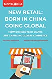 New Retail Born in China Going Global: How Chinese Tech Giants are Changing Global Commerce (English Edition)