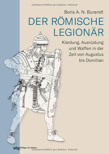 Der römische Legionär: Kleidung, Ausrüstung und Waffen in der Zeit von Augustus bis Domitian (Römischer Soldaten Helm)