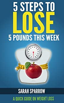5 Steps to Lose 5 Pounds This Week:  A Quick Guide on Weight Loss (English Edition) di [Sparrow, Sarah]