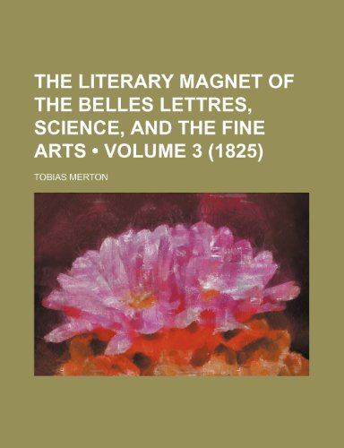 The Literary magnet of the belles lettres, science, and the fine arts (Volume 3 (1825))