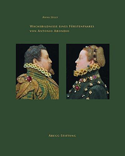 Wachsbildnisse eines Fürstenpaares von Antonio Abondio (Abegg-Stiftung Monographien)