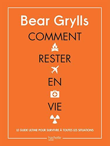 Comment rester en vie : Le guide ultime pour survivre à toutes les situations (Aventure et survie) par Bear Grylls