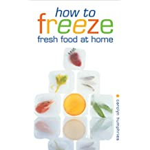 How to Freeze Fresh Food at Home: Everything You Need to Know About Freezing and Freezer