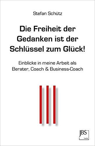 Die Freiheit der Gedanken ist der Schlüssel zum Glück!: Einblicke in meine Arbeit als Berater, Coach & Business-Coach