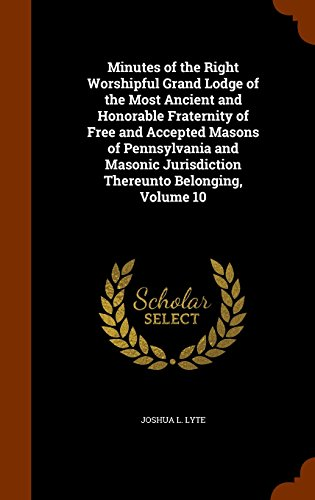 Minutes of the Right Worshipful Grand Lodge of the Most Ancient and Honorable Fraternity of Free and Accepted Masons of Pennsylvania and Masonic Jurisdiction Thereunto Belonging, Volume 10