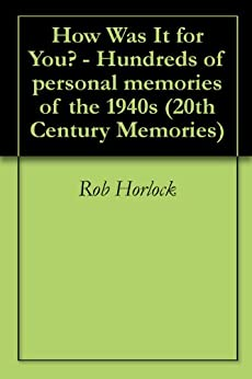 The 1940s - How Was It for You?  Hundreds of Personal Memories of the 1940s (20th Century Memories Book 7) by [Horlock, Rob]