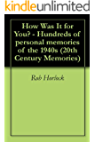 The 1940s - How Was It for You?  Hundreds of Personal Memories of the 1940s (20th Century Memories Book 7)