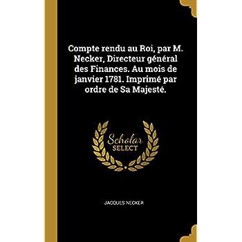 Compte Rendu Au Roi, Par M. Necker, Directeur Général Des Finances. Au Mois de Janvier 1781. Imprimé Par Ordre de Sa Majesté.