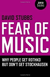 Fear of Music: Why People Get Rothko But Don't Get Stockhausen (Zero Books) by David Stubbs (2009-04-24)