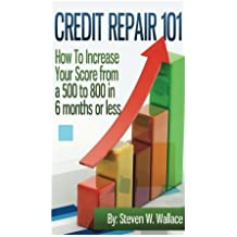 Credit Repair 101: How to Increase Your Score from a 500 to 800 in 6 months or less by Steven W Wallace (2012-04-03)