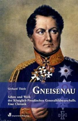 Gneisenau: Leben und Werk des Königlich-PreußischenGeneralfeldmarschalls.Eine Chronik