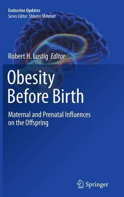 [(Obesity Before Birth : Maternal and Prenatal Influences on the Offspring)] [Edited by Robert H. Lustig] published on (November, 2012)