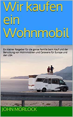 Wir kaufen ein Wohnmobil: Ein kleiner Ratgeber für die ganze Familie beim Kauf und der Benutzung von Wohnmobilen und Caravans für Europa und den USA