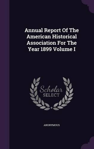 Annual Report Of The American Historical Association For The Year 1899 Volume I
