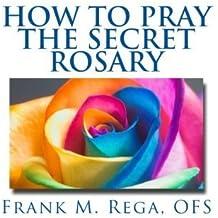 How to Pray the Secret Rosary by Frank M. Rega OFS (2016-05-07)