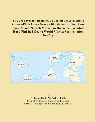 The 2011 Report on Helical, Spur, and Herringbone Coarse-Pitch Loose Gears with Diametral Pitch Less Than 20 and 24-Inch Maximum Diameter Excluding ... Gears: World Market Segmentation by City