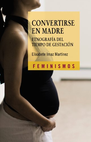 Convertirse en madre / Becoming a Mother: Etnografia del tiempo de gestacion / Ethnography of Gestation Time (Feminismos / Feminisms)