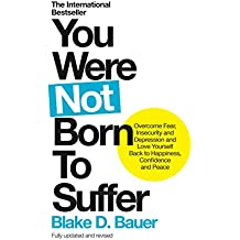 You Were Not Born to Suffer: Overcome Fear, Insecurity and Depression and Love Yourself Back to Happiness, Confidence and Peace